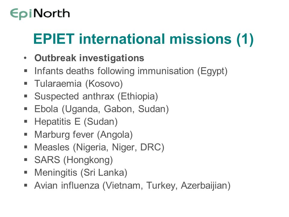 EPIET international missions (1) Outbreak investigations Infants deaths following immunisation (Egypt) Tularaemia (Kosovo) Suspected anthrax (Ethiopia