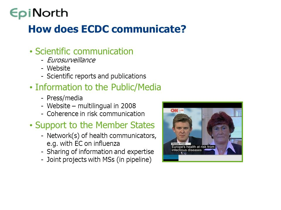 How does ECDC communicate? Scientific communication -Eurosurveillance -Website -Scientific reports and publications Information to the Public/Media -P