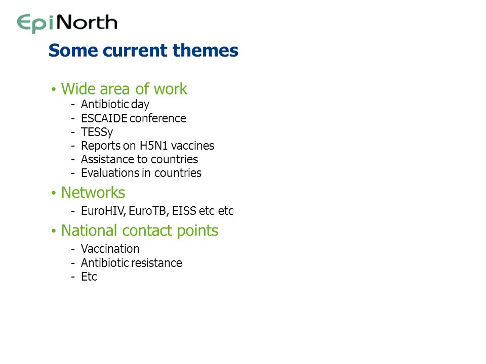 Some current themes Wide area of work -Antibiotic day -ESCAIDE conference -TESSy -Reports on H5N1 vaccines -Assistance to countries -Evaluations in co
