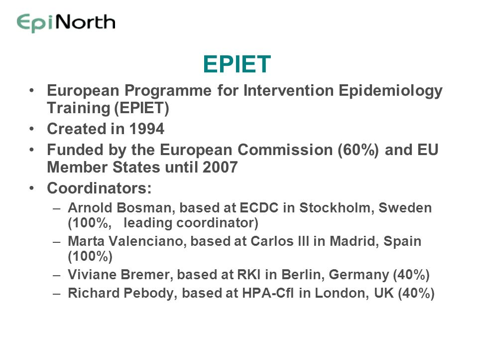 EPIET European Programme for Intervention Epidemiology Training (EPIET) Created in 1994 Funded by the European Commission (60%) and EU Member States u