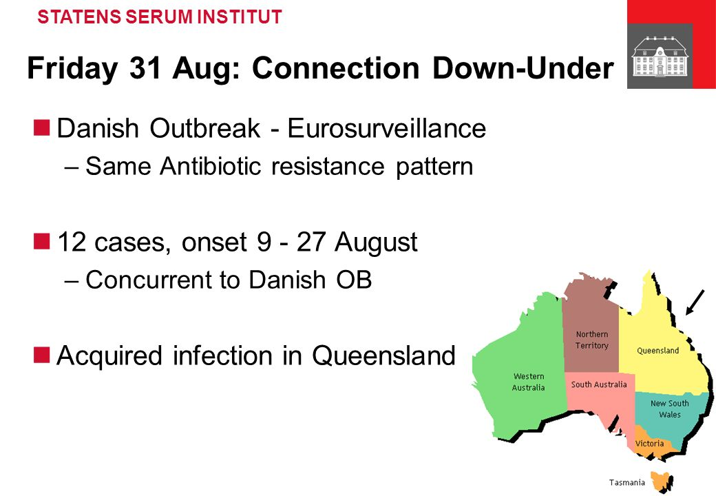 STATENS SERUM INSTITUT Friday 31 Aug: Connection Down-Under Danish Outbreak - Eurosurveillance –Same Antibiotic resistance pattern 12 cases, onset 9 - 27 August –Concurrent to Danish OB Acquired infection in Queensland