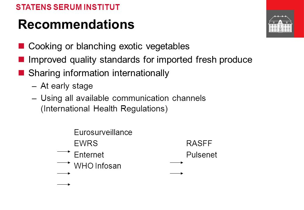STATENS SERUM INSTITUT Recommendations Cooking or blanching exotic vegetables Improved quality standards for imported fresh produce Sharing information internationally –At early stage –Using all available communication channels (International Health Regulations) Eurosurveillance EWRS RASFF Enternet Pulsenet WHO Infosan