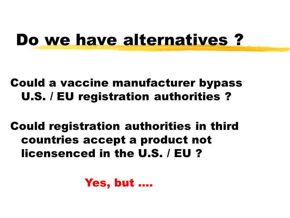 Do we have alternatives ? Could a vaccine manufacturer bypass U.S. / EU registration authorities ? Could registration authorities in third countries a