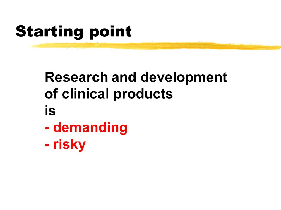Starting point Research and development of clinical products is - demanding - risky