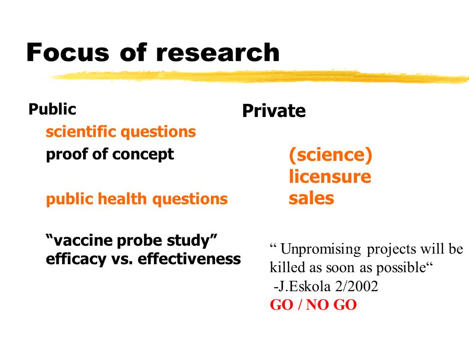Focus of research Public scientific questions proof of concept public health questions vaccine probe study efficacy vs. effectiveness Private (science
