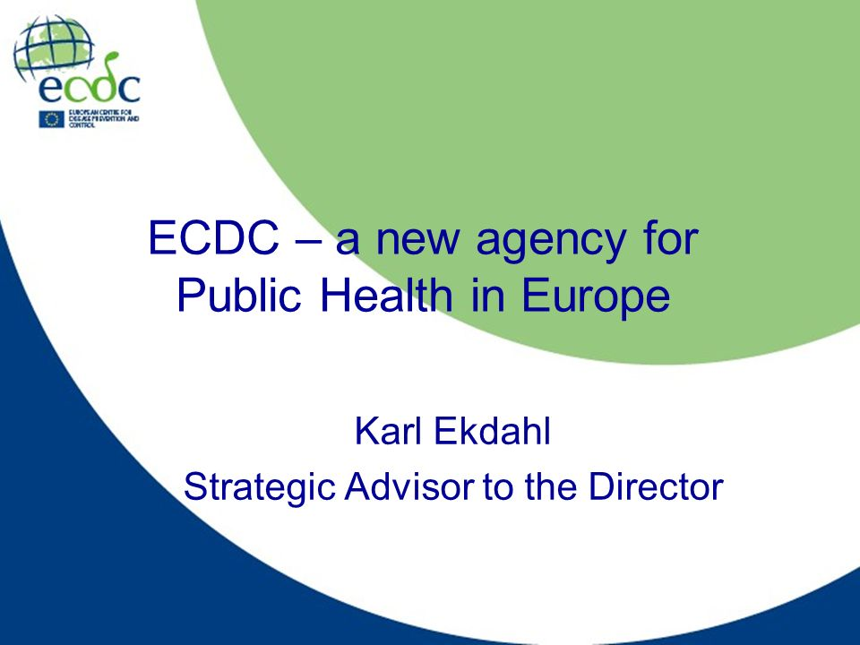 ECDC – a new agency for Public Health in Europe Karl Ekdahl Strategic Advisor to the Director
