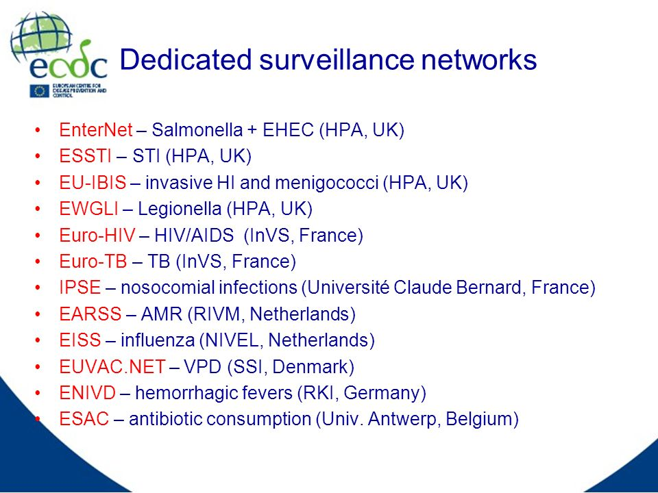 Dedicated surveillance networks EnterNet – Salmonella + EHEC (HPA, UK) ESSTI – STI (HPA, UK) EU-IBIS – invasive HI and menigococci (HPA, UK) EWGLI – L