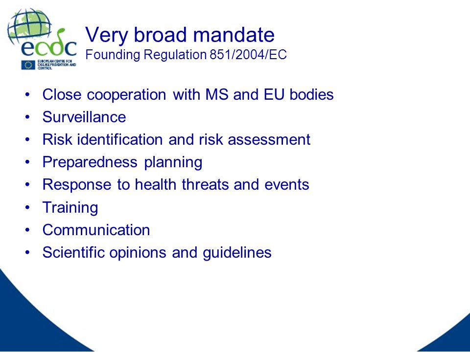 Very broad mandate Founding Regulation 851/2004/EC Close cooperation with MS and EU bodies Surveillance Risk identification and risk assessment Prepar