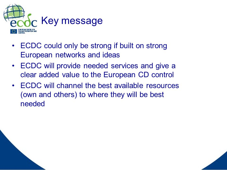 Key message ECDC could only be strong if built on strong European networks and ideas ECDC will provide needed services and give a clear added value to