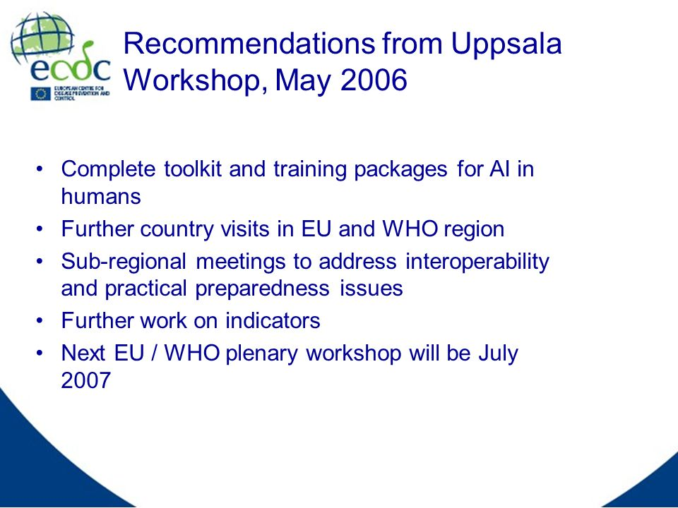 Recommendations from Uppsala Workshop, May 2006 Complete toolkit and training packages for AI in humans Further country visits in EU and WHO region Su