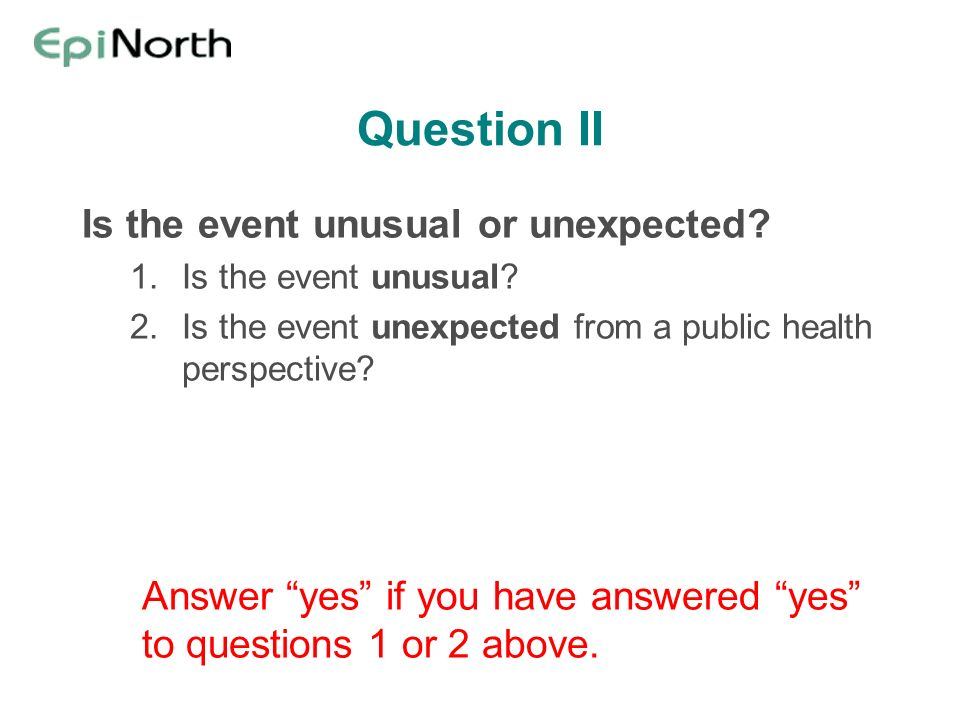 Question II Is the event unusual or unexpected? 1.Is the event unusual? 2.Is the event unexpected from a public health perspective? Answer yes if you