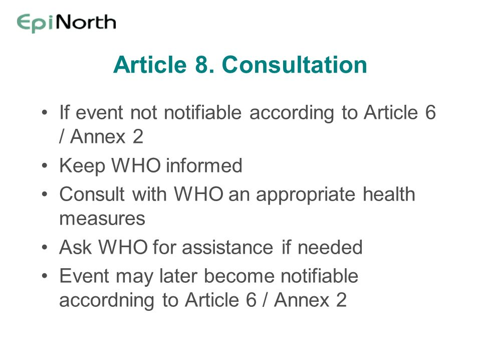 Article 8. Consultation If event not notifiable according to Article 6 / Annex 2 Keep WHO informed Consult with WHO an appropriate health measures Ask