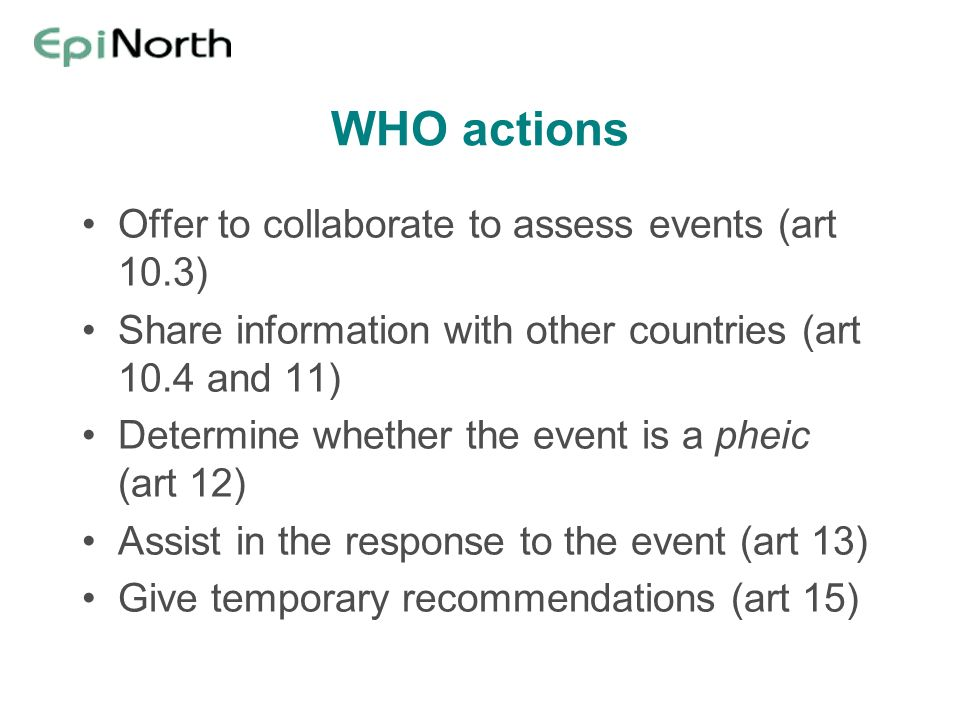 WHO actions Offer to collaborate to assess events (art 10.3) Share information with other countries (art 10.4 and 11) Determine whether the event is a pheic (art 12) Assist in the response to the event (art 13) Give temporary recommendations (art 15)