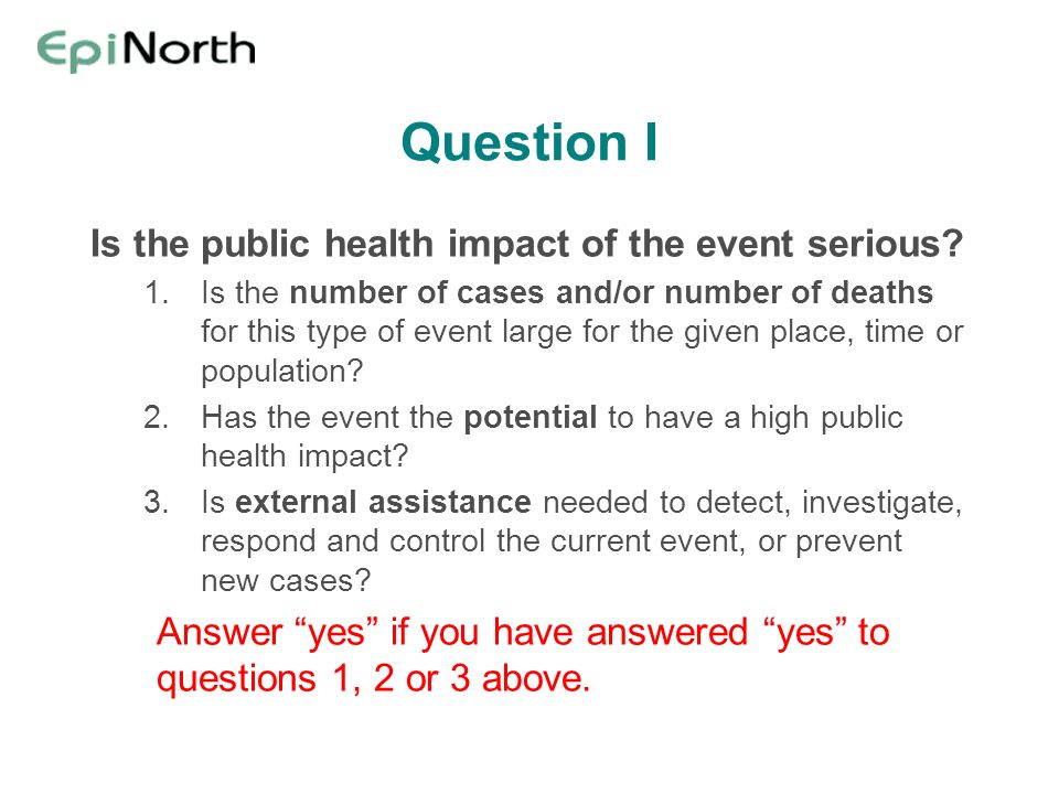 Question I Is the public health impact of the event serious? 1.Is the number of cases and/or number of deaths for this type of event large for the giv