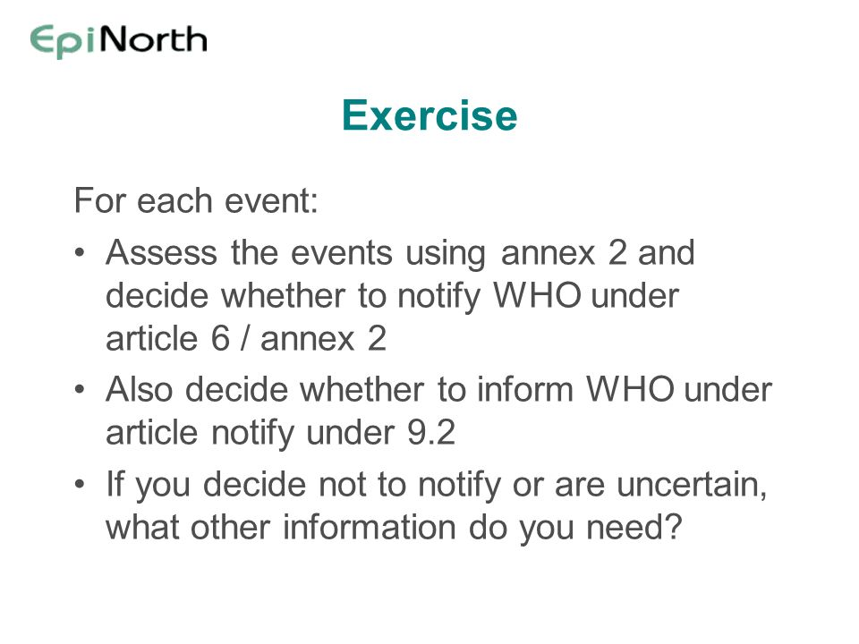 Exercise For each event: Assess the events using annex 2 and decide whether to notify WHO under article 6 / annex 2 Also decide whether to inform WHO under article notify under 9.2 If you decide not to notify or are uncertain, what other information do you need