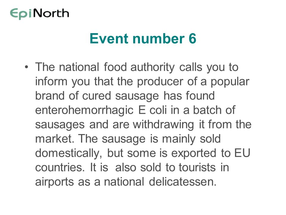 Event number 6 The national food authority calls you to inform you that the producer of a popular brand of cured sausage has found enterohemorrhagic E coli in a batch of sausages and are withdrawing it from the market.