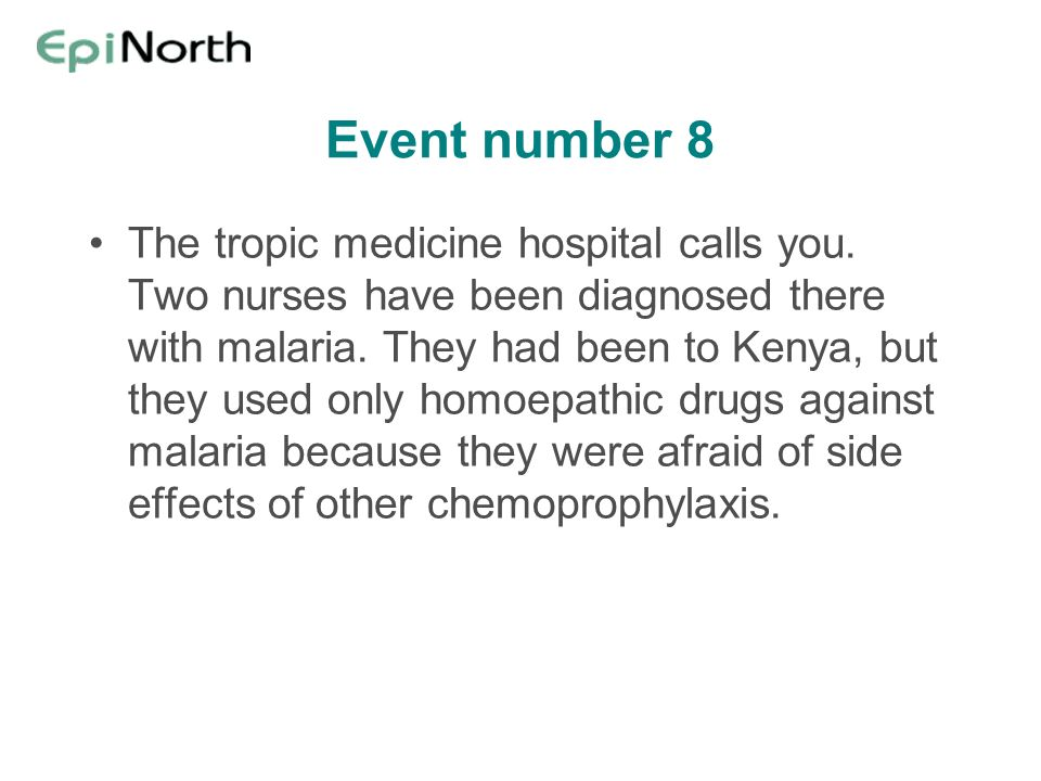 Event number 8 The tropic medicine hospital calls you. Two nurses have been diagnosed there with malaria. They had been to Kenya, but they used only h