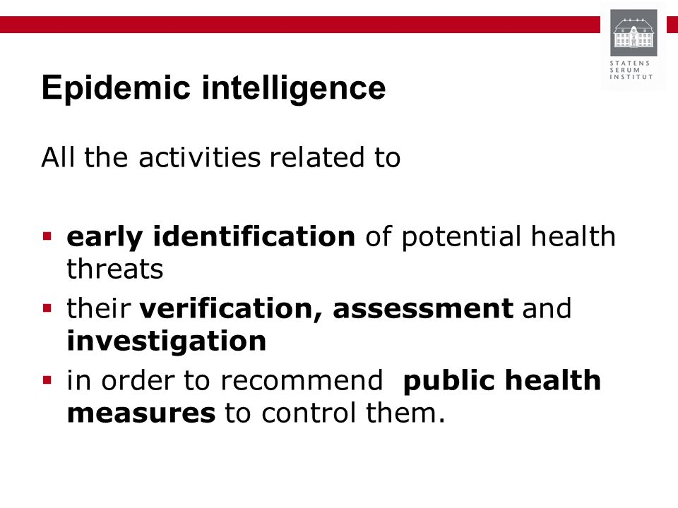Epidemic intelligence All the activities related to early identification of potential health threats their verification, assessment and investigation in order to recommend public health measures to control them.