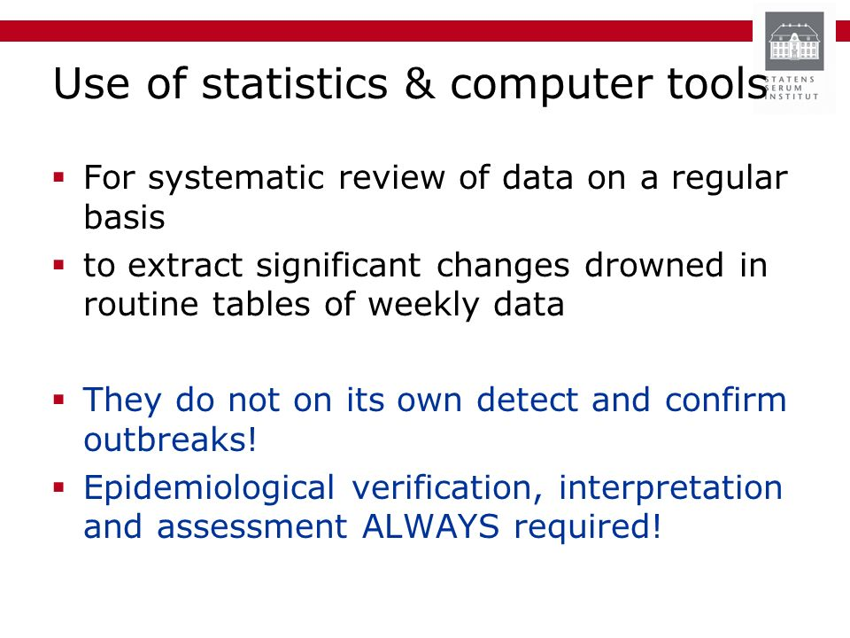 Use of statistics & computer tools For systematic review of data on a regular basis to extract significant changes drowned in routine tables of weekly data They do not on its own detect and confirm outbreaks.