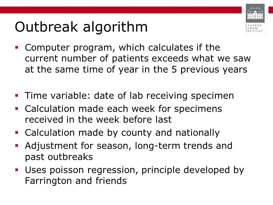Outbreak algorithm Computer program, which calculates if the current number of patients exceeds what we saw at the same time of year in the 5 previous years Time variable: date of lab receiving specimen Calculation made each week for specimens received in the week before last Calculation made by county and nationally Adjustment for season, long-term trends and past outbreaks Uses poisson regression, principle developed by Farrington and friends