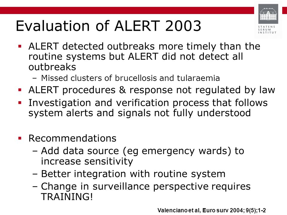 Evaluation of ALERT 2003 ALERT detected outbreaks more timely than the routine systems but ALERT did not detect all outbreaks –Missed clusters of brucellosis and tularaemia ALERT procedures & response not regulated by law Investigation and verification process that follows system alerts and signals not fully understood Recommendations –Add data source (eg emergency wards) to increase sensitivity –Better integration with routine system –Change in surveillance perspective requires TRAINING.