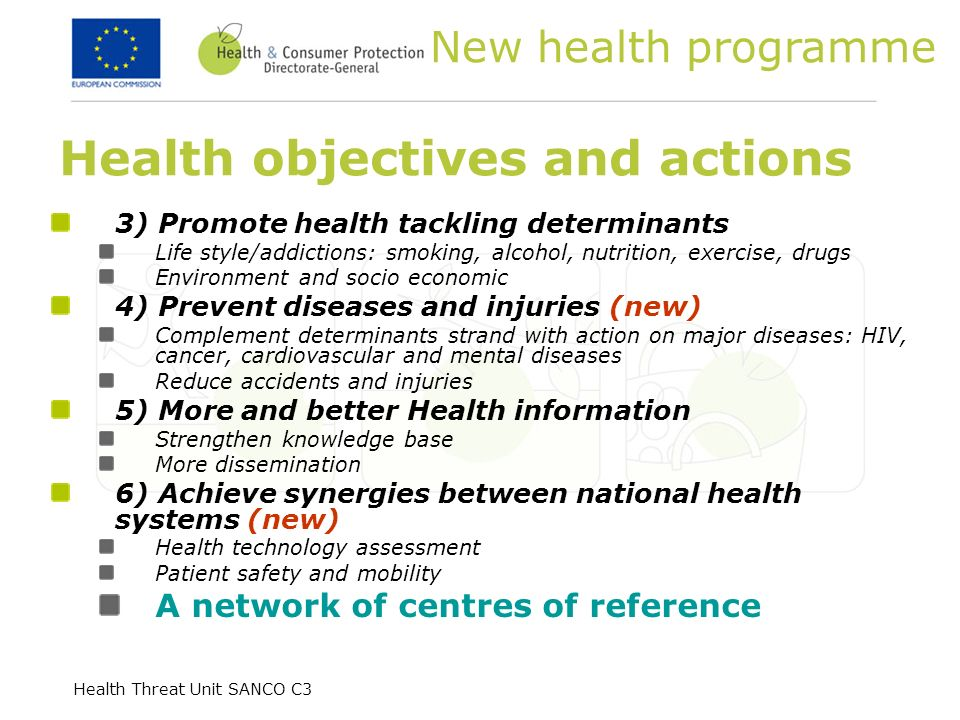 Health Threat Unit SANCO C3 Health objectives and actions 3) Promote health tackling determinants Life style/addictions: smoking, alcohol, nutrition, exercise, drugs Environment and socio economic 4) Prevent diseases and injuries (new) Complement determinants strand with action on major diseases: HIV, cancer, cardiovascular and mental diseases Reduce accidents and injuries 5) More and better Health information Strengthen knowledge base More dissemination 6) Achieve synergies between national health systems (new) Health technology assessment Patient safety and mobility A network of centres of reference New health programme
