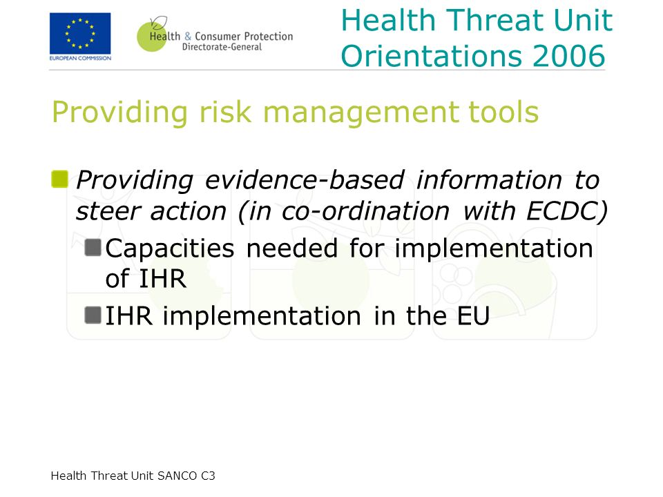Health Threat Unit SANCO C3 Providing risk management tools Providing evidence-based information to steer action (in co-ordination with ECDC) Capacities needed for implementation of IHR IHR implementation in the EU Health Threat Unit Orientations 2006