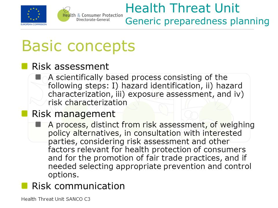 Health Threat Unit SANCO C3 Basic concepts Risk assessment A scientifically based process consisting of the following steps: I) hazard identification, ii) hazard characterization, iii) exposure assessment, and iv) risk characterization Risk management A process, distinct from risk assessment, of weighing policy alternatives, in consultation with interested parties, considering risk assessment and other factors relevant for health protection of consumers and for the promotion of fair trade practices, and if needed selecting appropriate prevention and control options.
