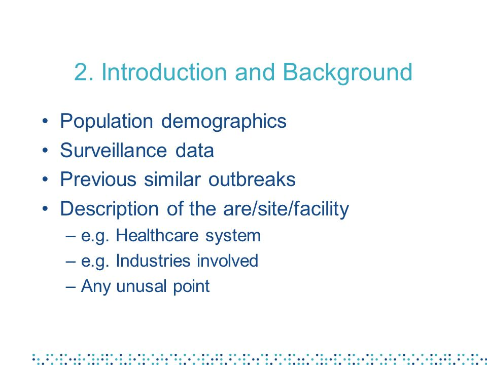 2. Introduction and Background Population demographics Surveillance data Previous similar outbreaks Description of the are/site/facility –e.g. Healthc