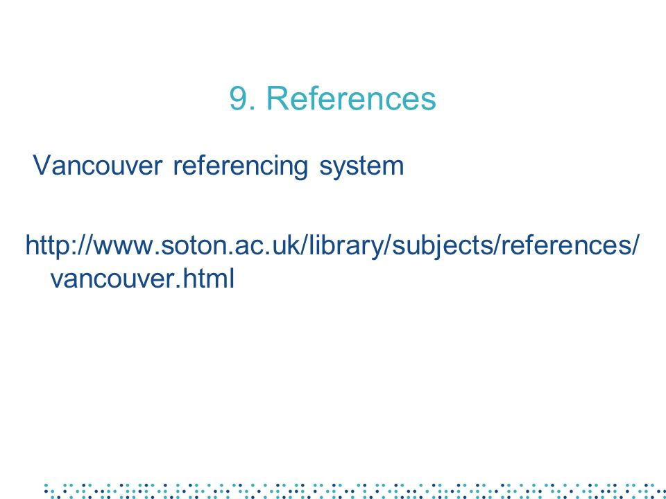9. References Vancouver referencing system http://www.soton.ac.uk/library/subjects/references/ vancouver.html