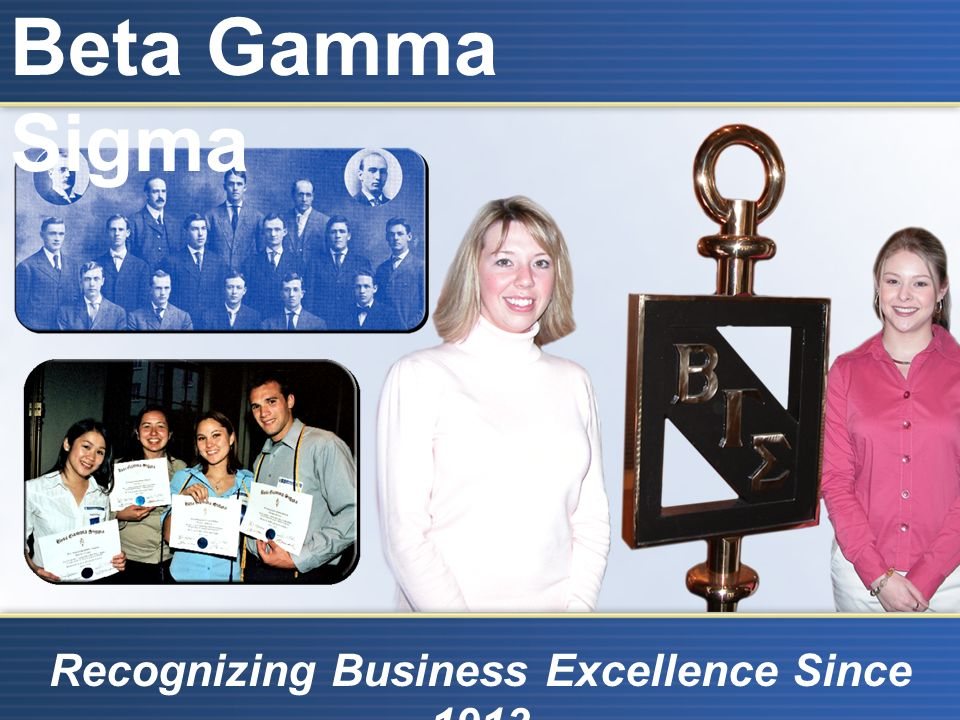 Beta Gamma Sigma Recognizing Business Excellence Since 1913 BGS Mission The mission of Beta Gamma Sigma is to encourage and honor academic achievement in the study of business, to foster personal and professional excellence, to advance the values of the Society, and to serve its lifelong members
