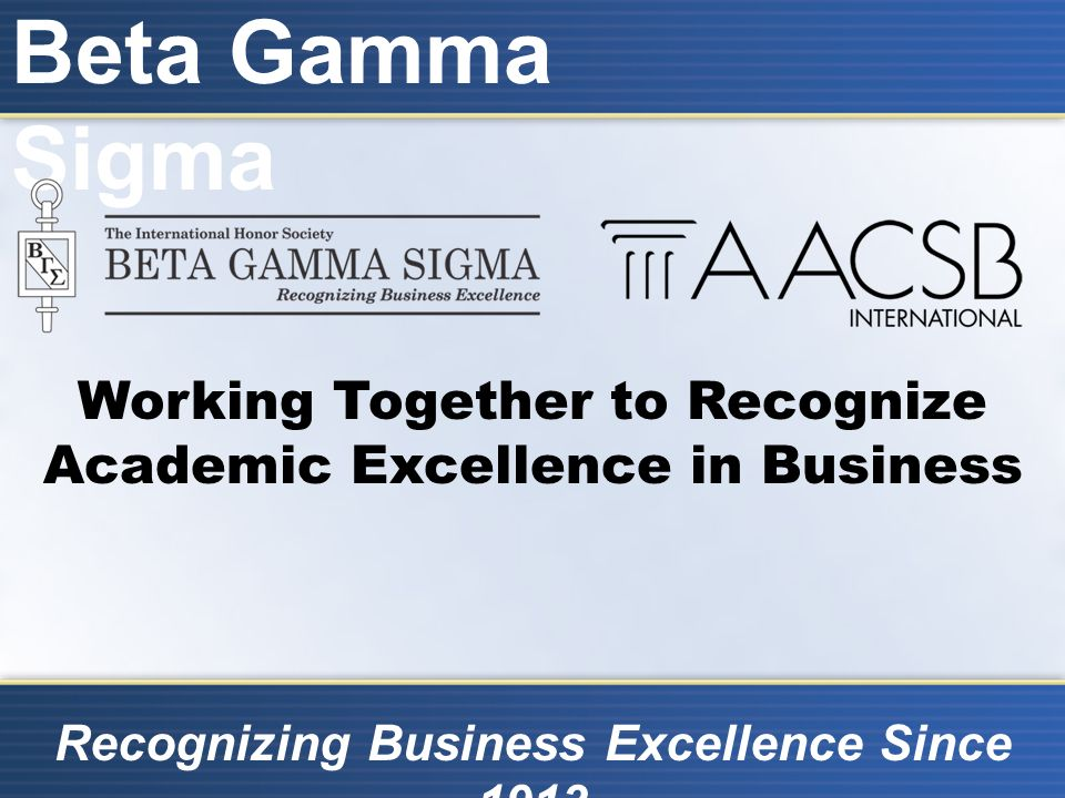 Beta Gamma Sigma Recognizing Business Excellence Since 1913 Working Together to Recognize Academic Excellence in Business