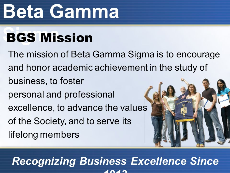 Beta Gamma Sigma Recognizing Business Excellence Since 1913 BGS on Five Continents North America: 442 Chapters (433 U.S.) Europe: 7 Chapters Asia: 6 Chapters Oceania: 3 Chapters Africa: 1 Chapter
