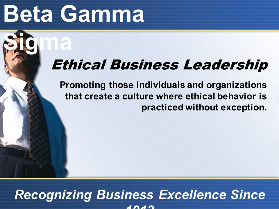 Beta Gamma Sigma Recognizing Business Excellence Since 1913 Ethical Business Leadership Promoting those individuals and organizations that create a culture where ethical behavior is practiced without exception.