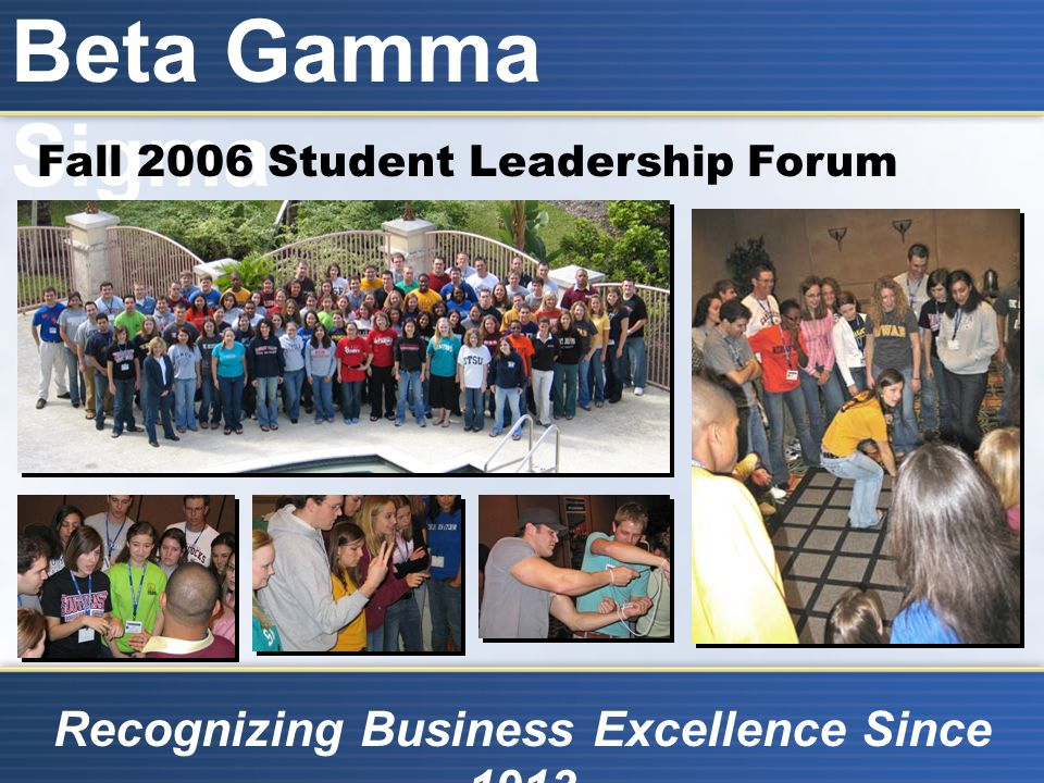 Beta Gamma Sigma Recognizing Business Excellence Since 1913 Fall 2006 Student Leadership Forum