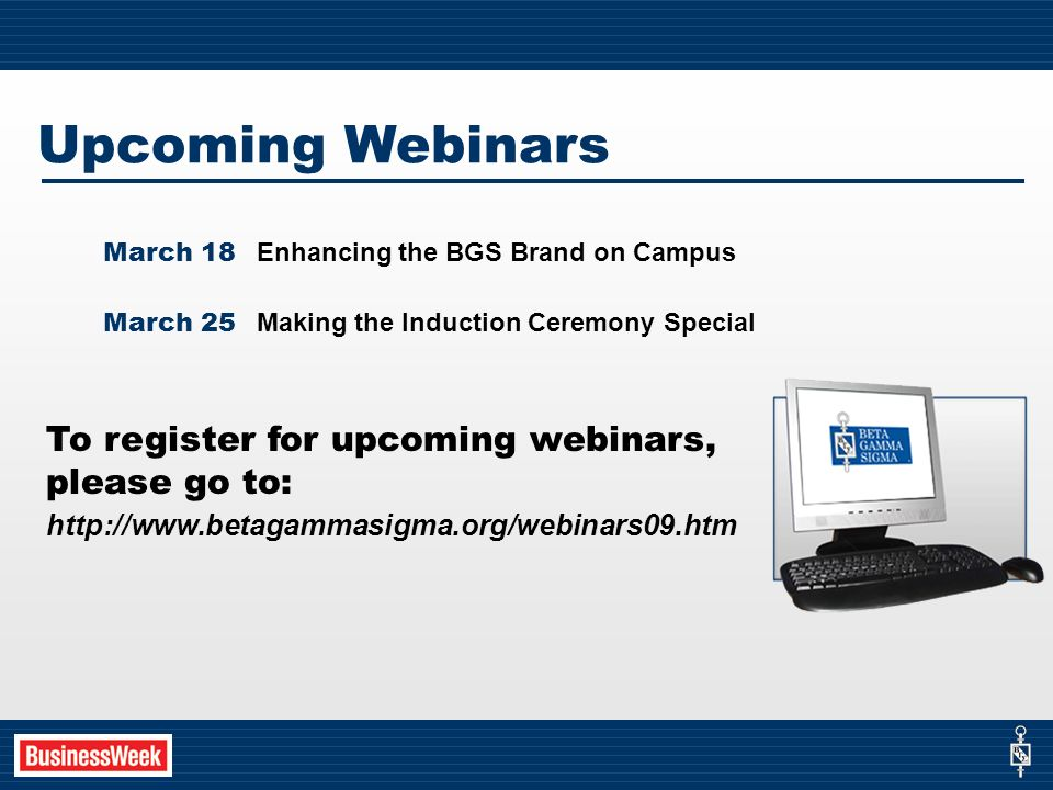 Upcoming Webinars March 18 Enhancing the BGS Brand on Campus March 25 Making the Induction Ceremony Special To register for upcoming webinars, please go to: http://www.betagammasigma.org/webinars09.htm