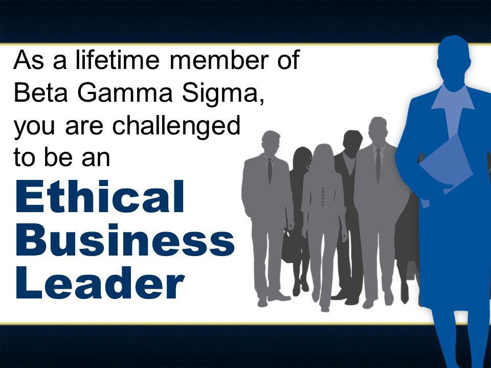As a lifetime member of Beta Gamma Sigma, you are challenged to be an Ethical Business Leader