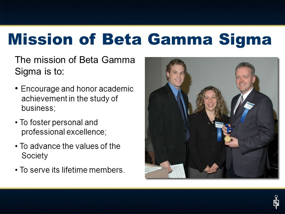 The mission of Beta Gamma Sigma is to: Encourage and honor academic achievement in the study of business; To foster personal and professional excellen