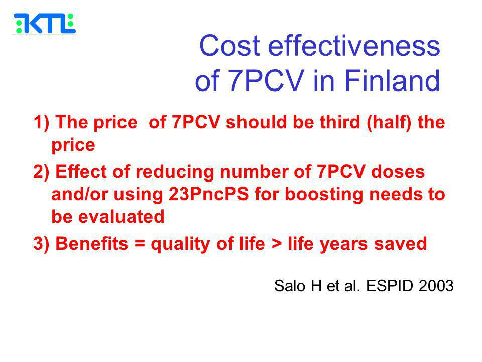 Cost effectiveness of 7PCV in Finland 1) The price of 7PCV should be third (half) the price 2) Effect of reducing number of 7PCV doses and/or using 23PncPS for boosting needs to be evaluated 3) Benefits = quality of life > life years saved Salo H et al.