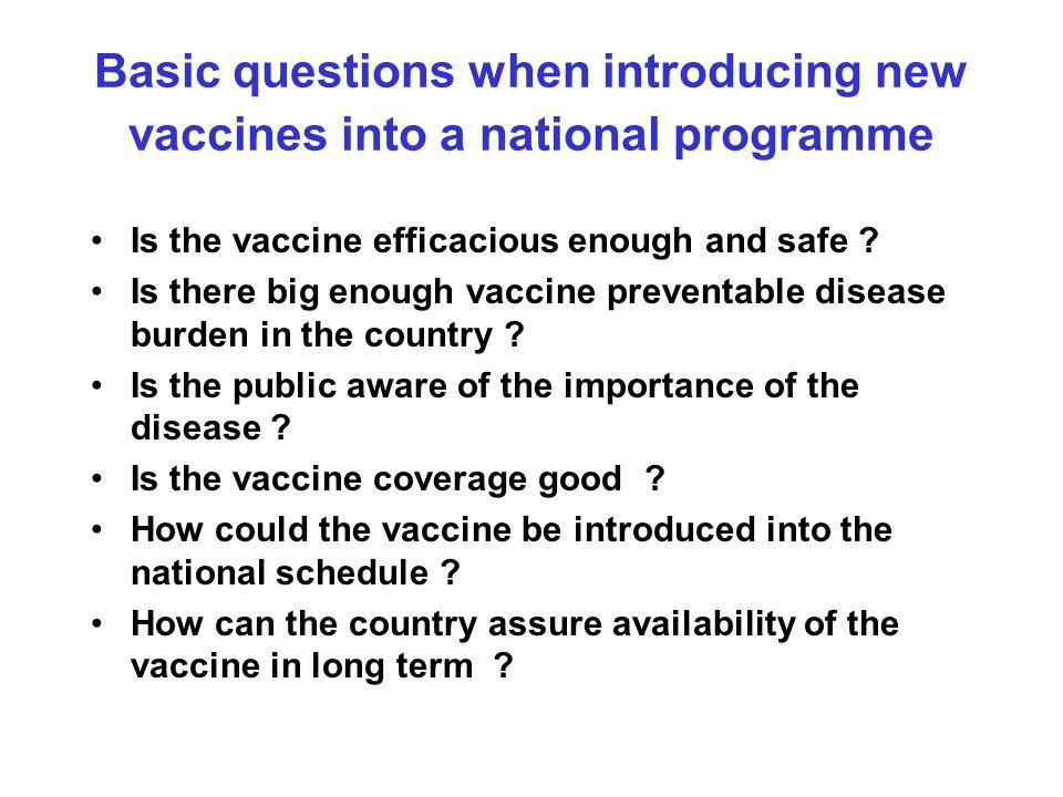Basic questions when introducing new vaccines into a national programme Is the vaccine efficacious enough and safe .