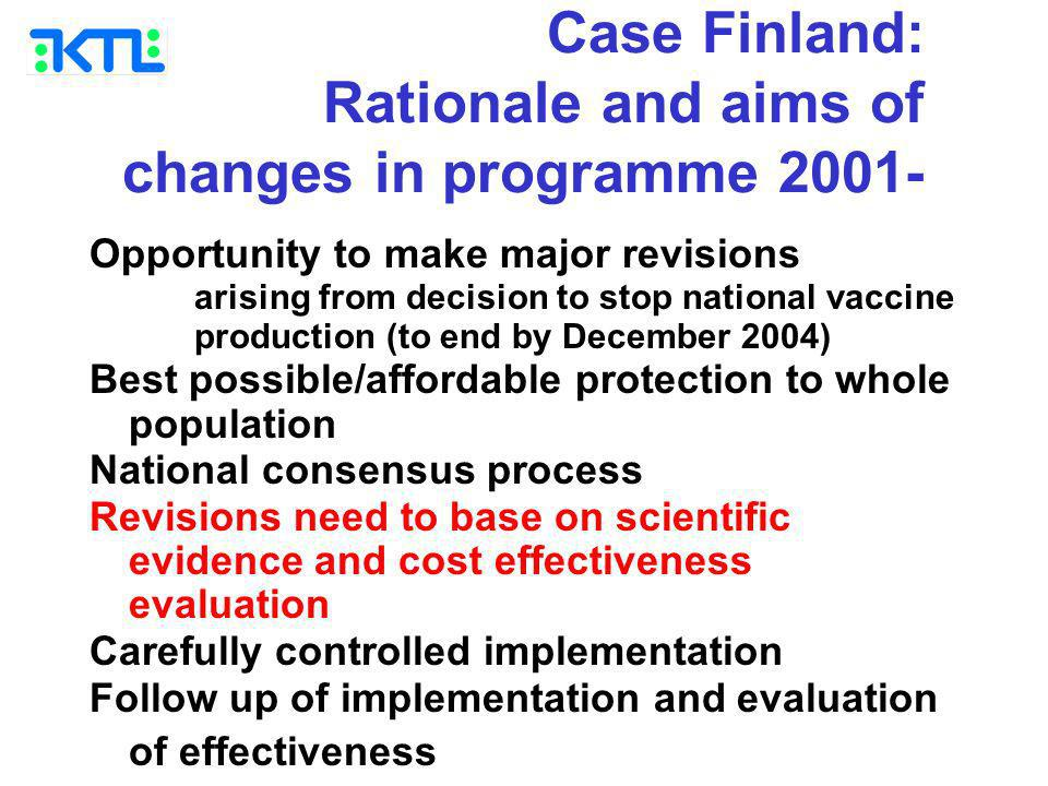 Case Finland: Rationale and aims of changes in programme 2001- Opportunity to make major revisions arising from decision to stop national vaccine production (to end by December 2004) Best possible/affordable protection to whole population National consensus process Revisions need to base on scientific evidence and cost effectiveness evaluation Carefully controlled implementation Follow up of implementation and evaluation of effectiveness