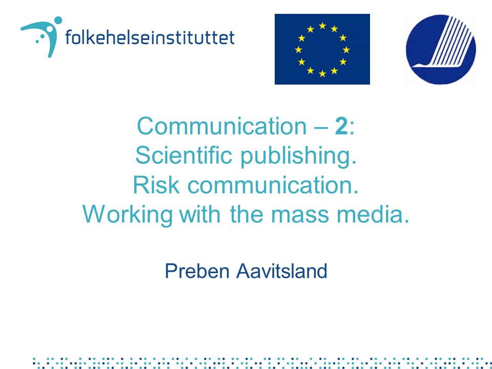 Communication – 2: Scientific publishing. Risk communication. Working with the mass media. Preben Aavitsland