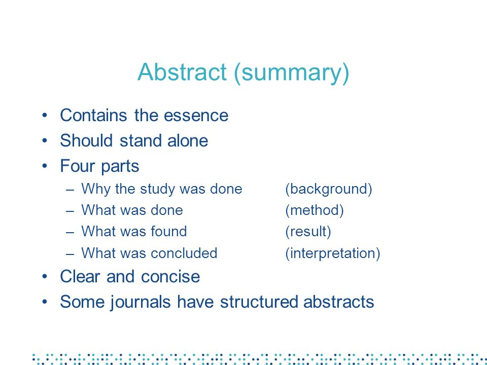 Abstract (summary) Contains the essence Should stand alone Four parts –Why the study was done(background) –What was done(method) –What was found(result) –What was concluded(interpretation) Clear and concise Some journals have structured abstracts