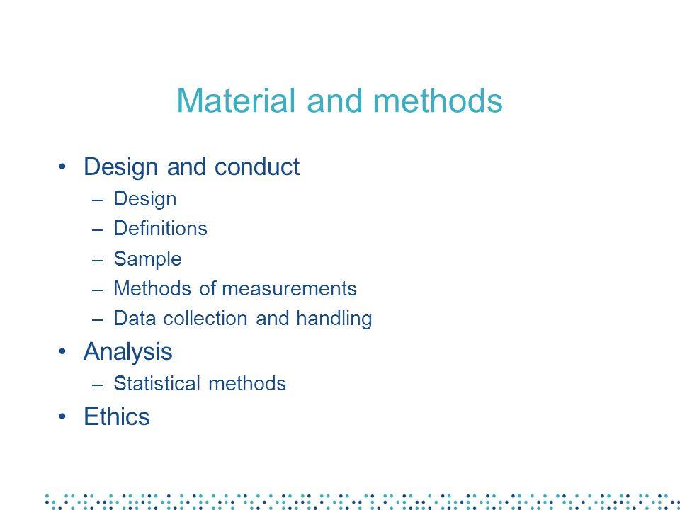 Material and methods Design and conduct –Design –Definitions –Sample –Methods of measurements –Data collection and handling Analysis –Statistical methods Ethics