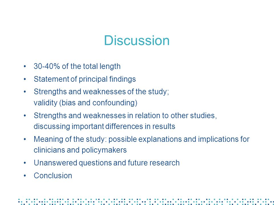 Discussion 30-40% of the total length Statement of principal findings Strengths and weaknesses of the study; validity (bias and confounding) Strengths and weaknesses in relation to other studies, discussing important differences in results Meaning of the study: possible explanations and implications for clinicians and policymakers Unanswered questions and future research Conclusion
