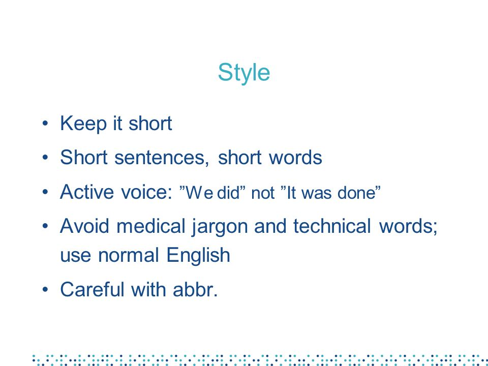 Style Keep it short Short sentences, short words Active voice: We did not It was done Avoid medical jargon and technical words; use normal English Car