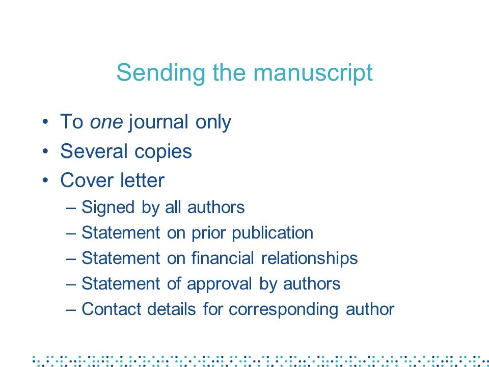 Sending the manuscript To one journal only Several copies Cover letter –Signed by all authors –Statement on prior publication –Statement on financial