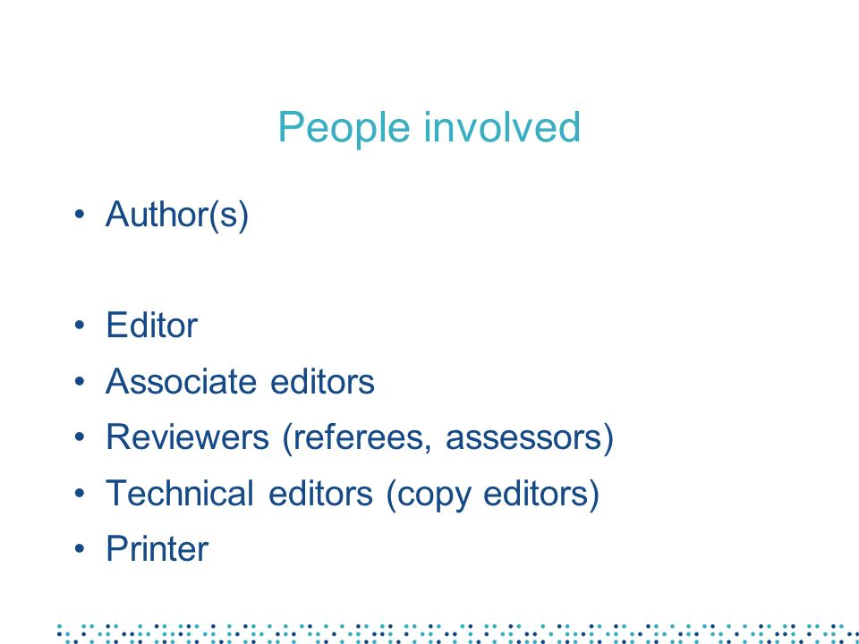 People involved Author(s) Editor Associate editors Reviewers (referees, assessors) Technical editors (copy editors) Printer
