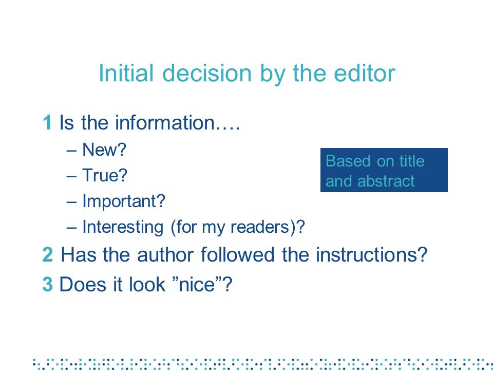 Initial decision by the editor 1 Is the information…. –New? –True? –Important? –Interesting (for my readers)? 2Has the author followed the instruction
