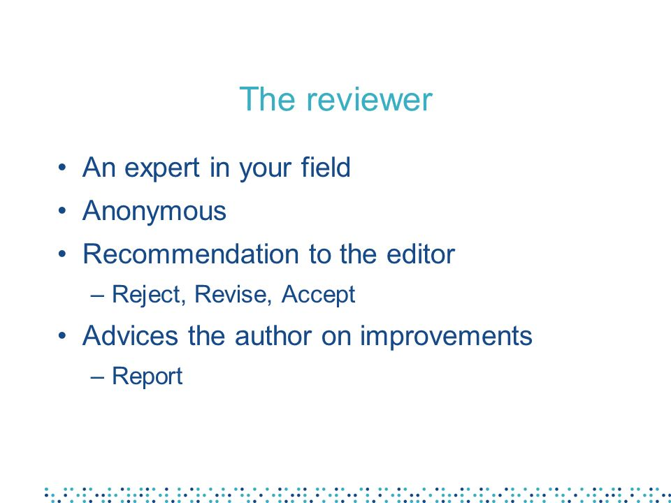 The reviewer An expert in your field Anonymous Recommendation to the editor –Reject, Revise, Accept Advices the author on improvements –Report